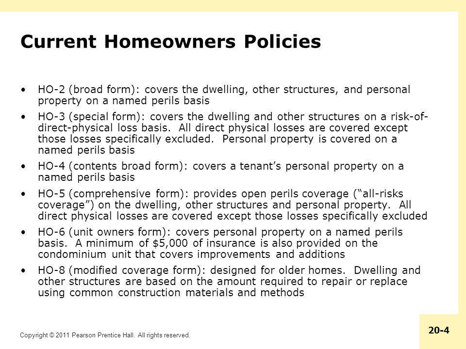 Copyright © 2011 Pearson Prentice Hall. All rights reserved. 20-4 Current Homeowners Policies HO-2 (broad form): covers the dwelling, other structures