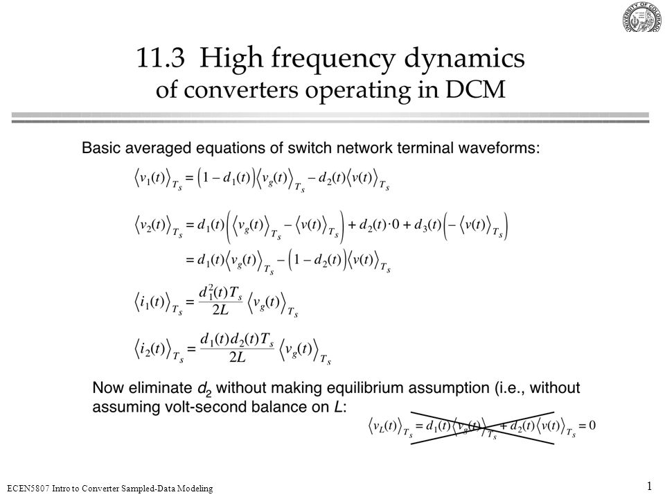 32 ECEN5807 Intro to Converter Sampled-Data Modeling Conclusions PWM is a small-signal sampler Switching converter is a sampled-data system Duty-cycle perturbations act as a string of impulses Converter response to the duty-cycle perturbations can be modeled as an equivalent hold Averaged small-signal models are low-frequency approximations to the equivalent hold In DCM, at high frequencies, the inductor-current dynamic response is described by an equivalent hold that behaves as zero-order hold of length D 2 T s Approximate continuous-time model based on the DCM sampled-data model correlates with the analysis of Section 11.3: the same high-frequency pole at f s /(  D 2 ) is obtained Next: current-mode control (Chapter 12)