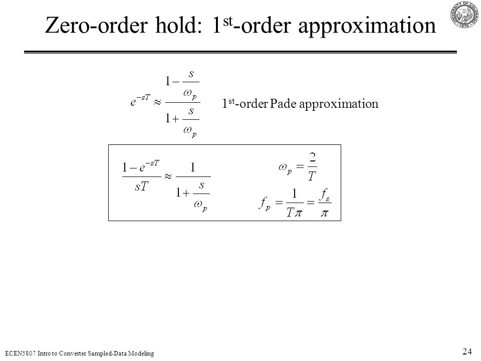 24 ECEN5807 Intro to Converter Sampled-Data Modeling Zero-order hold: 1 st -order approximation 1 st -order Pade approximation