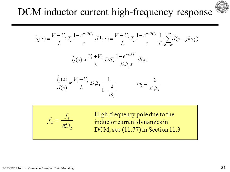 31 ECEN5807 Intro to Converter Sampled-Data Modeling DCM inductor current high-frequency response High-frequency pole due to the inductor current dynamics in DCM, see (11.77) in Section 11.3
