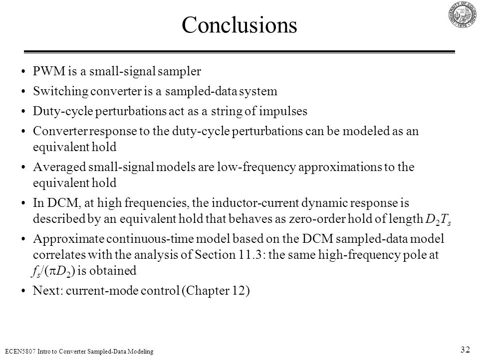 32 ECEN5807 Intro to Converter Sampled-Data Modeling Conclusions PWM is a small-signal sampler Switching converter is a sampled-data system Duty-cycle perturbations act as a string of impulses Converter response to the duty-cycle perturbations can be modeled as an equivalent hold Averaged small-signal models are low-frequency approximations to the equivalent hold In DCM, at high frequencies, the inductor-current dynamic response is described by an equivalent hold that behaves as zero-order hold of length D 2 T s Approximate continuous-time model based on the DCM sampled-data model correlates with the analysis of Section 11.3: the same high-frequency pole at f s /(  D 2 ) is obtained Next: current-mode control (Chapter 12)