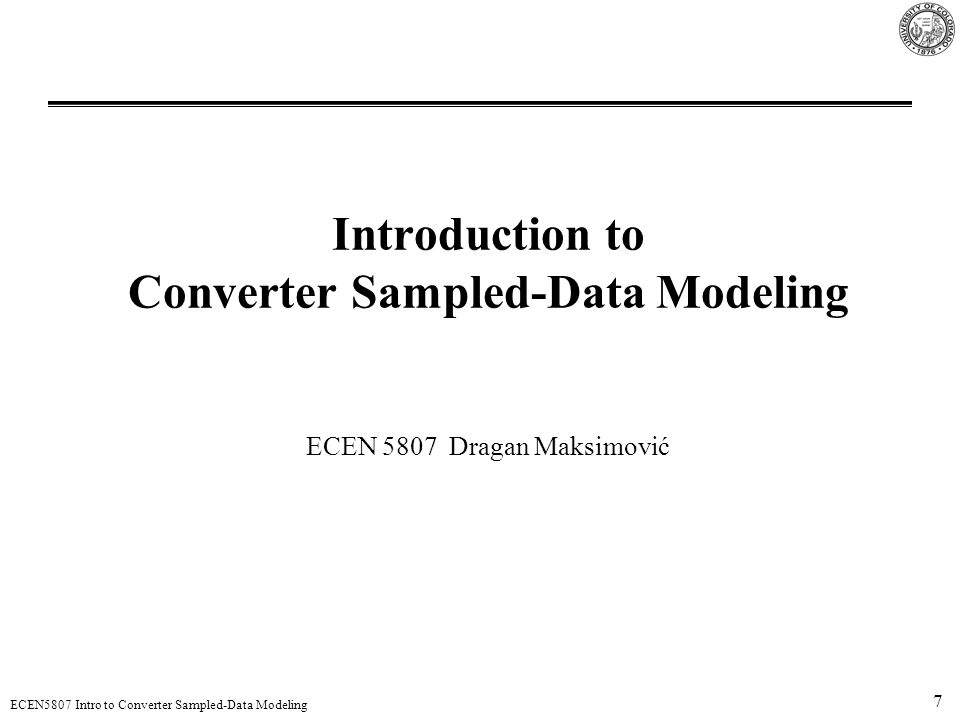 28 ECEN5807 Intro to Converter Sampled-Data Modeling General sampled-data model Sampled-data model valid at all frequencies Equivalent hold describes the converter small-signal response to the sampled duty-cycle perturbations [Billy Lau, PESC 1986] State-space averaging or averaged-switch models are low-frequency continuous-time approximations to this sampled-data model