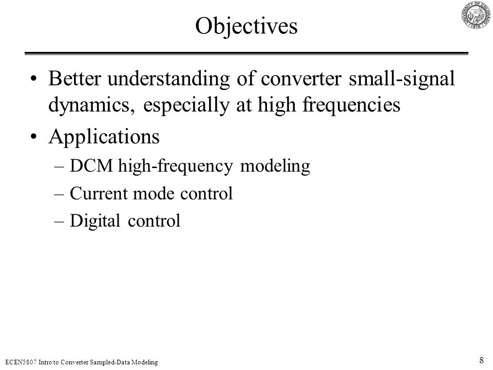 8 ECEN5807 Intro to Converter Sampled-Data Modeling Objectives Better understanding of converter small-signal dynamics, especially at high frequencies Applications –DCM high-frequency modeling –Current mode control –Digital control