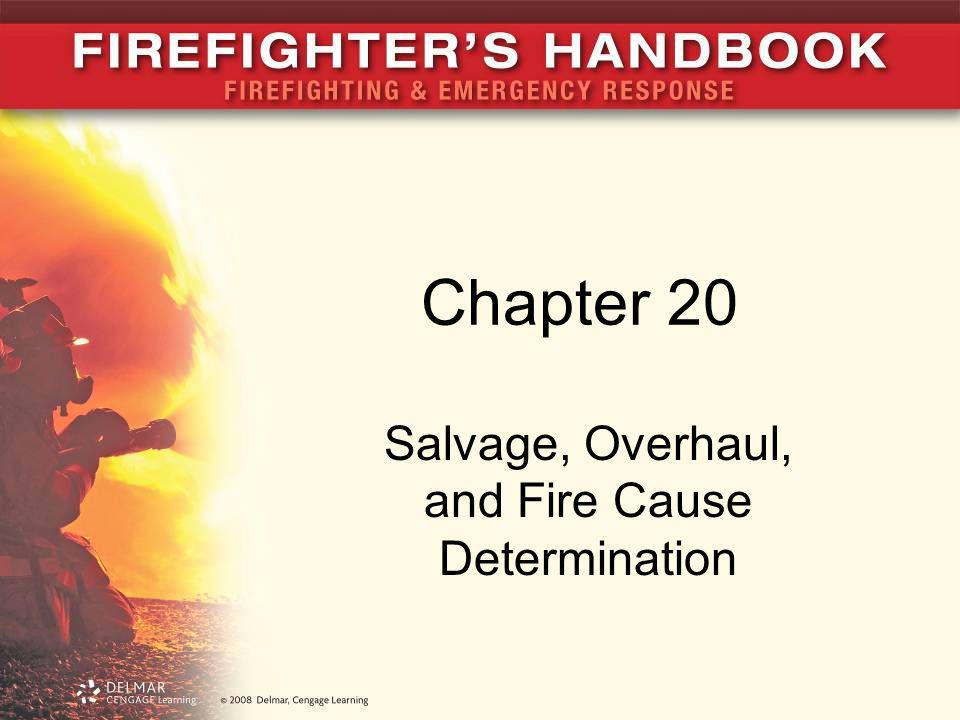 Introduction Salvage and overhaul operations are not viewed as critical tasks –Not associated with excitement of fire attack, rescue, or ventilation Firefighters should: –Be involved in fire cause determination –Watch for potential signs and conditions that will assist the fire investigator 20.2