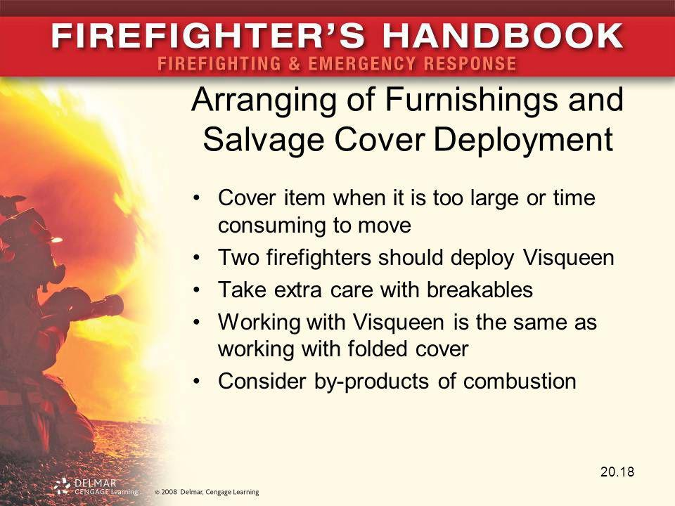 Arranging of Furnishings and Salvage Cover Deployment Cover item when it is too large or time consuming to move Two firefighters should deploy Visquee