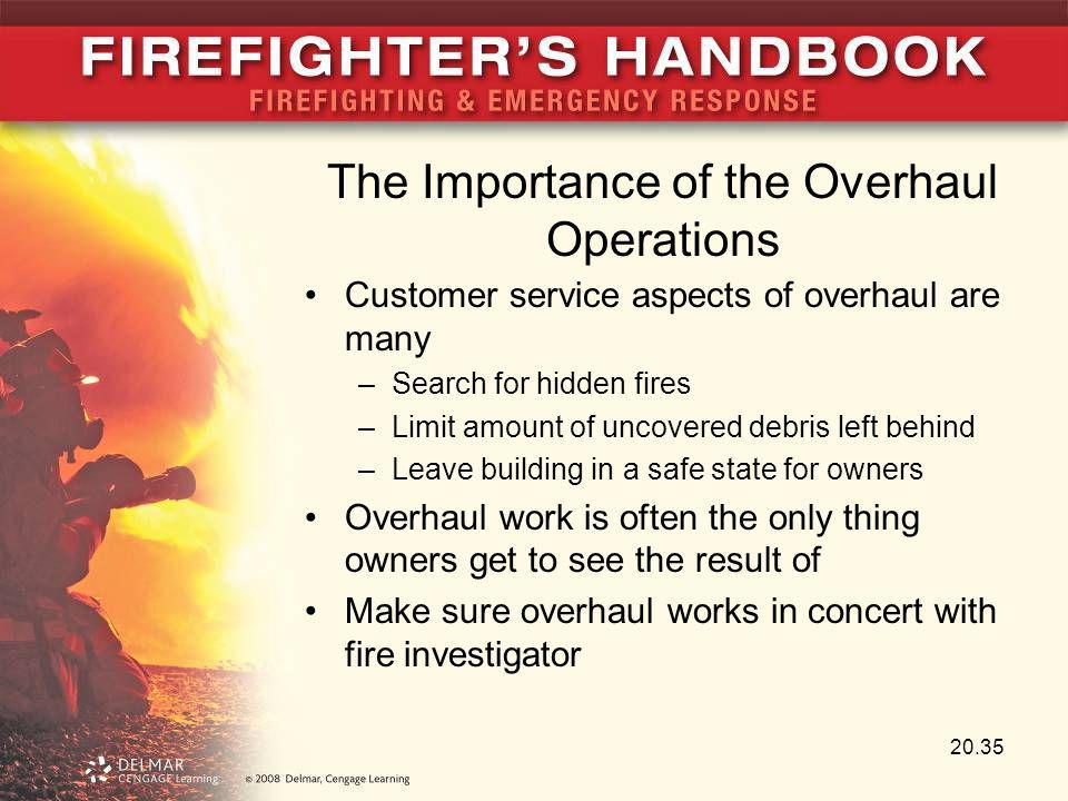 The Importance of the Overhaul Operations Customer service aspects of overhaul are many –Search for hidden fires –Limit amount of uncovered debris lef