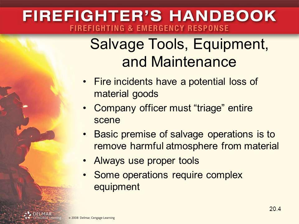 Safety Considerations Basic goal is property conservation Salvage group members must be aware of their surroundings Forcible entry tools may be necessary One of the most common hazards of salvage work is ceiling collapse Know what other operations are going on and where they are taking place 20.15