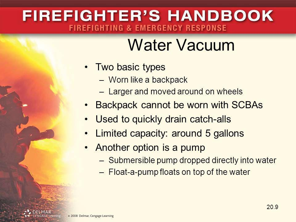 Water Vacuum Two basic types –Worn like a backpack –Larger and moved around on wheels Backpack cannot be worn with SCBAs Used to quickly drain catch-a