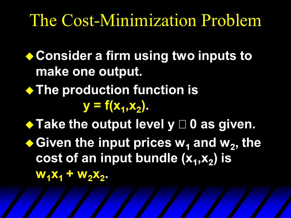The Cost-Minimization Problem u Consider a firm using two inputs to make one output. u The production function is y = f(x 1,x 2 ).  Take the output l