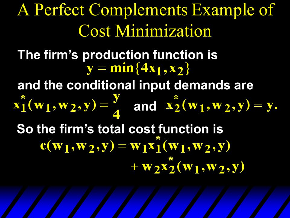 A Perfect Complements Example of Cost Minimization The firm's production function is and the conditional input demands are and So the firm's total cos