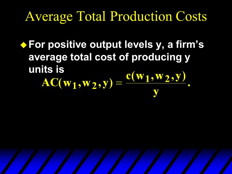 Average Total Production Costs u For positive output levels y, a firm's average total cost of producing y units is