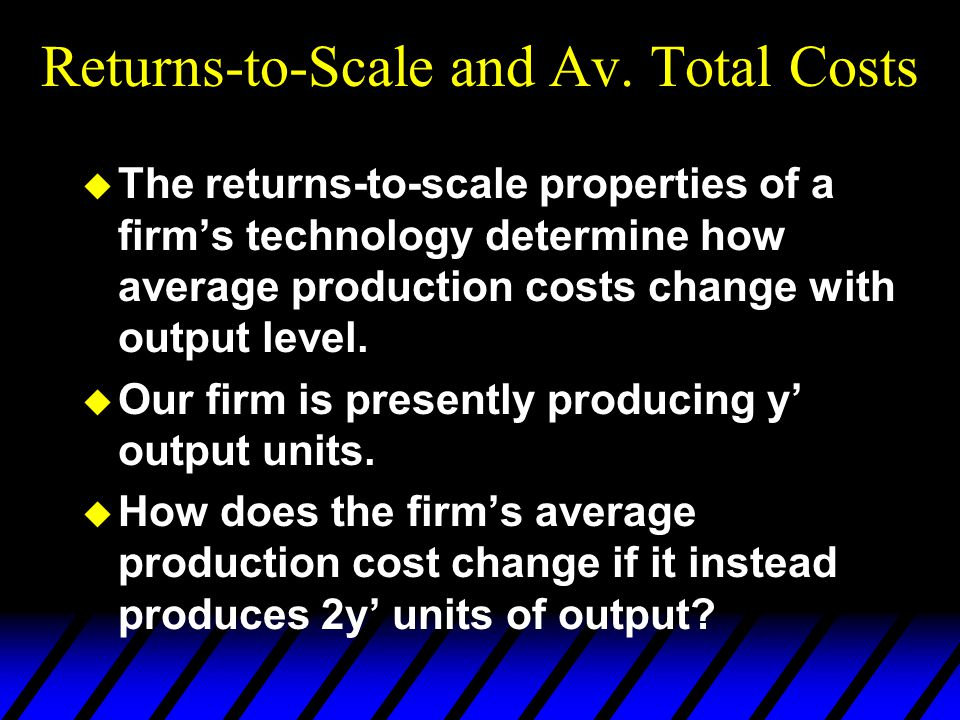 Returns-to-Scale and Av. Total Costs u The returns-to-scale properties of a firm's technology determine how average production costs change with outpu
