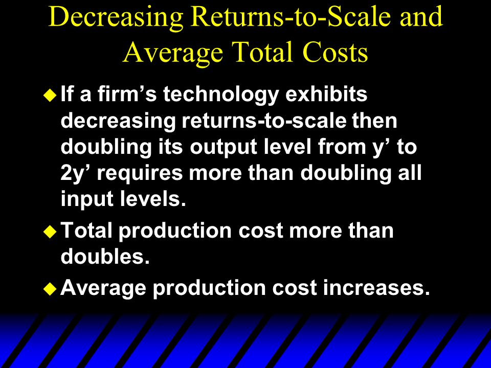 Decreasing Returns-to-Scale and Average Total Costs u If a firm's technology exhibits decreasing returns-to-scale then doubling its output level from