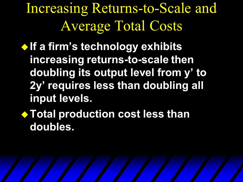 Increasing Returns-to-Scale and Average Total Costs u If a firm's technology exhibits increasing returns-to-scale then doubling its output level from
