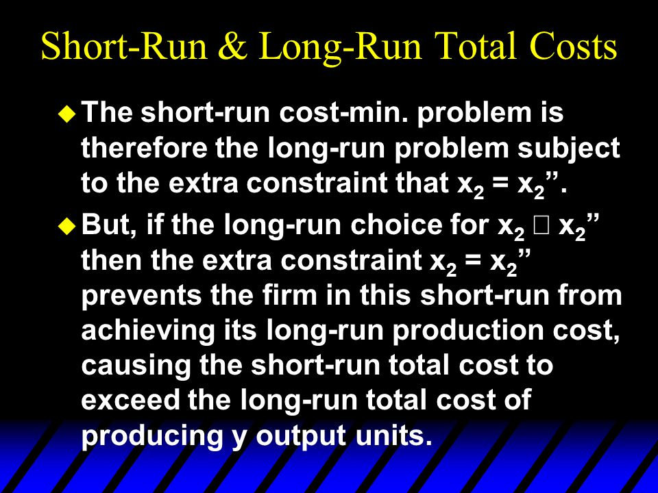 """Short-Run & Long-Run Total Costs u The short-run cost-min. problem is therefore the long-run problem subject to the extra constraint that x 2 = x 2 """"."""
