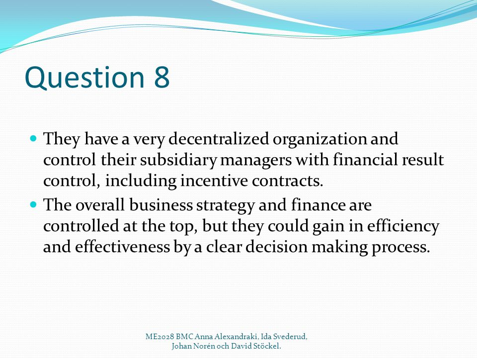 Question 8 They have a very decentralized organization and control their subsidiary managers with financial result control, including incentive contracts.