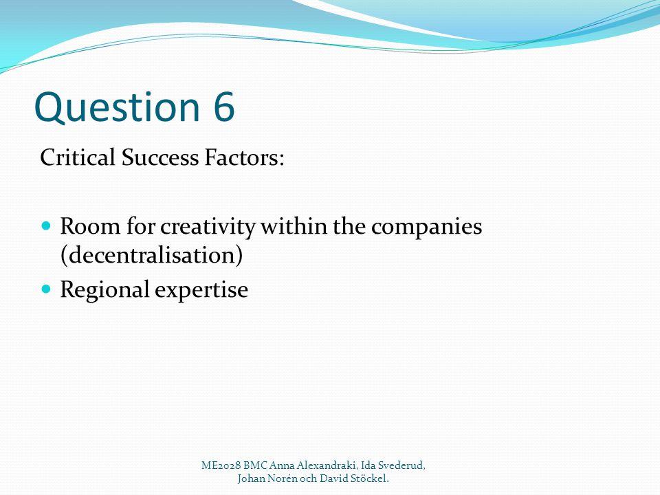 Question 6 Critical Success Factors: Room for creativity within the companies (decentralisation) Regional expertise ME2028 BMC Anna Alexandraki, Ida Svederud, Johan Norén och David Stöckel.