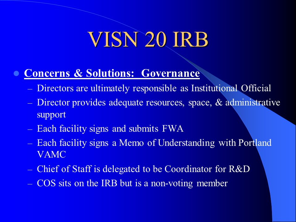 VISN 20 IRB Concerns & Solutions: Governance – Directors are ultimately responsible as Institutional Official – Director provides adequate resources, space, & administrative support – Each facility signs and submits FWA – Each facility signs a Memo of Understanding with Portland VAMC – Chief of Staff is delegated to be Coordinator for R&D – COS sits on the IRB but is a non-voting member