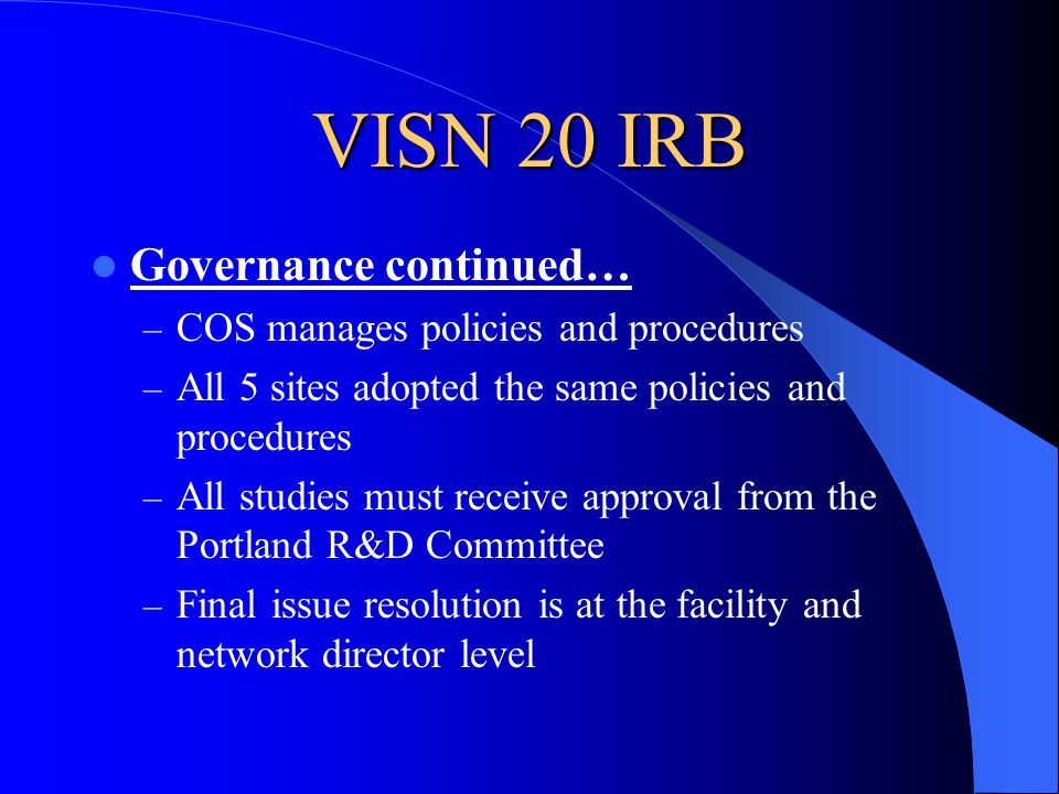 VISN 20 IRB Governance continued… – COS manages policies and procedures – All 5 sites adopted the same policies and procedures – All studies must receive approval from the Portland R&D Committee – Final issue resolution is at the facility and network director level