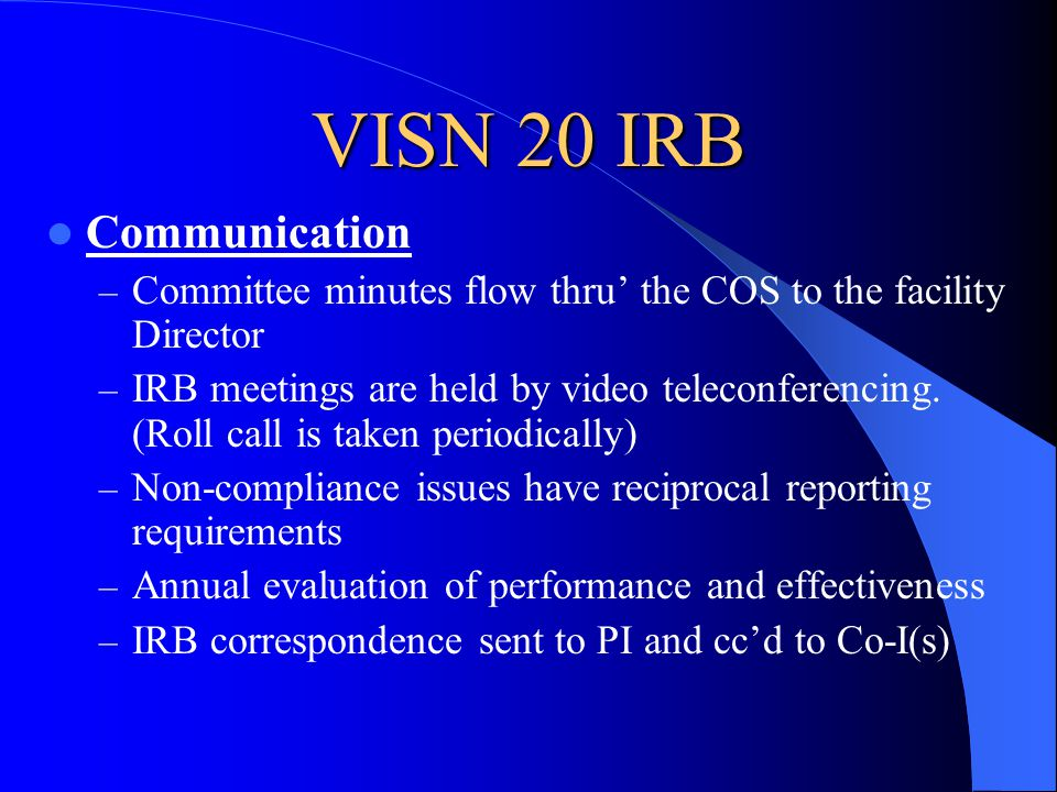 VISN 20 IRB Communication – Committee minutes flow thru' the COS to the facility Director – IRB meetings are held by video teleconferencing.