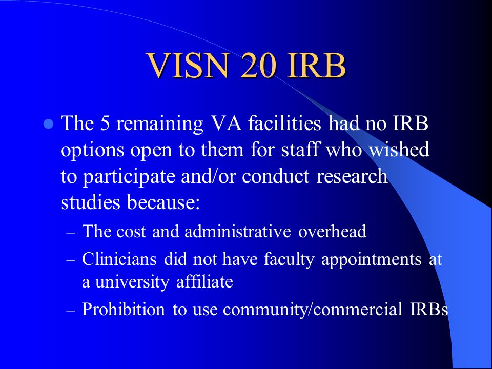 VISN 20 IRB The 5 remaining VA facilities had no IRB options open to them for staff who wished to participate and/or conduct research studies because: – The cost and administrative overhead – Clinicians did not have faculty appointments at a university affiliate – Prohibition to use community/commercial IRBs