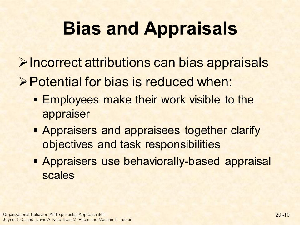 Bias and Appraisals  Incorrect attributions can bias appraisals  Potential for bias is reduced when:  Employees make their work visible to the appr