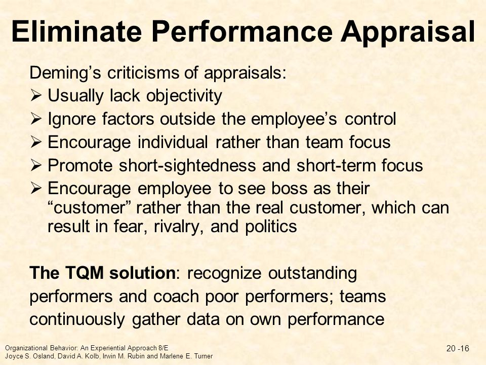 Eliminate Performance Appraisal Deming's criticisms of appraisals:  Usually lack objectivity  Ignore factors outside the employee's control  Encour