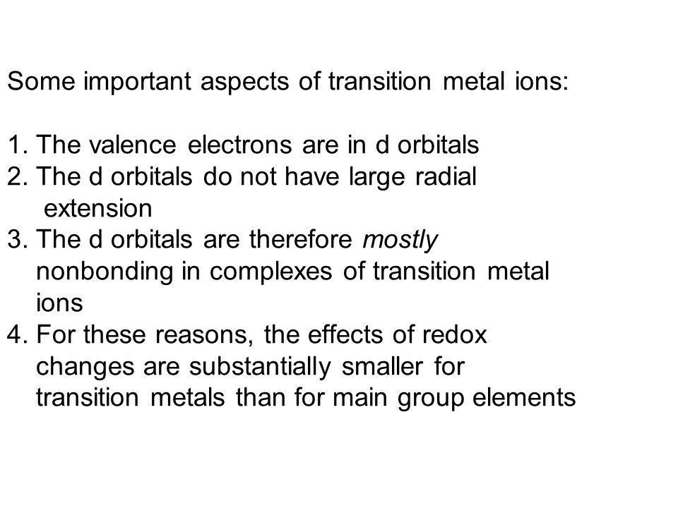 Some important aspects of transition metal ions: 1. The valence electrons are in d orbitals 2. The d orbitals do not have large radial extension 3. Th