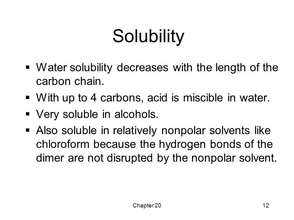 Chapter 2012 Solubility  Water solubility decreases with the length of the carbon chain.  With up to 4 carbons, acid is miscible in water.  Very so
