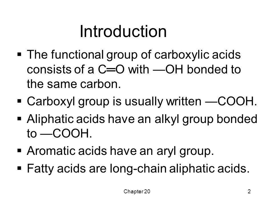 Chapter 202 Introduction  The functional group of carboxylic acids consists of a C═O with —OH bonded to the same carbon.  Carboxyl group is usually