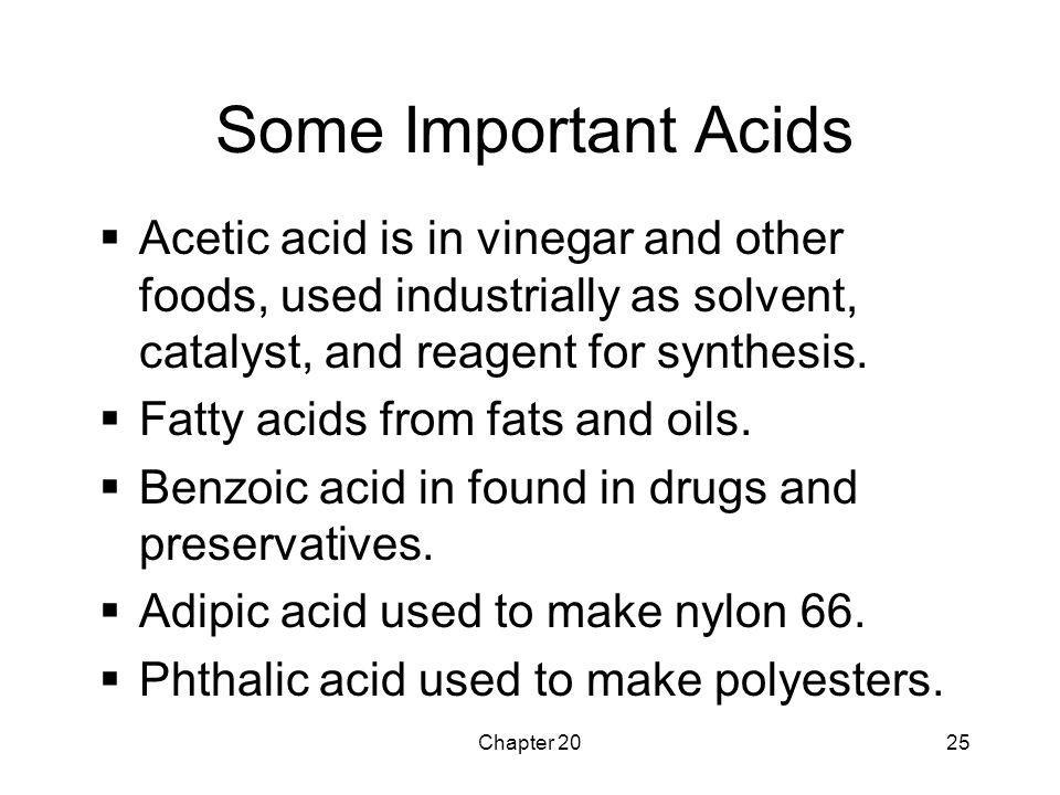 Chapter 2025 Some Important Acids  Acetic acid is in vinegar and other foods, used industrially as solvent, catalyst, and reagent for synthesis.  Fa