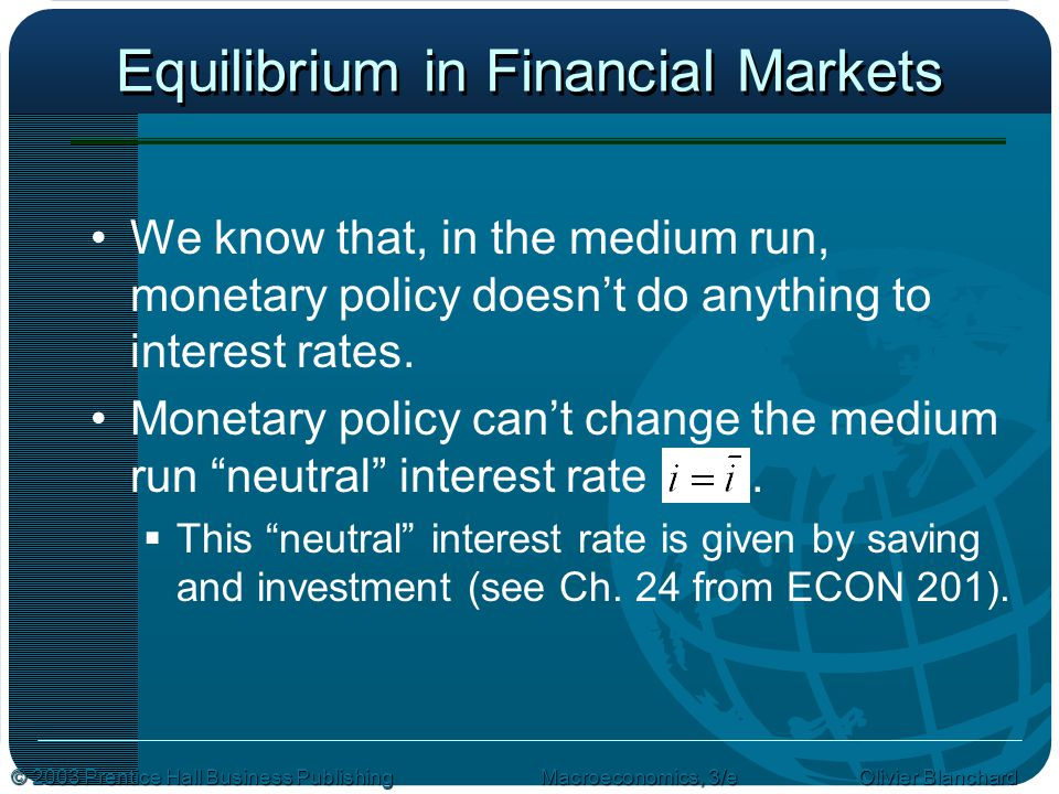 © 2003 Prentice Hall Business PublishingMacroeconomics, 3/e Olivier Blanchard Equilibrium in Financial Markets We know that, in the medium run, monetary policy doesn't do anything to interest rates.