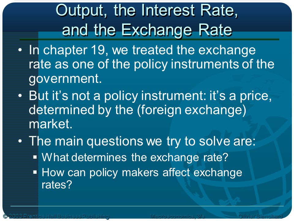 © 2003 Prentice Hall Business PublishingMacroeconomics, 3/e Olivier Blanchard Output, the Interest Rate, and the Exchange Rate In chapter 19, we treated the exchange rate as one of the policy instruments of the government.
