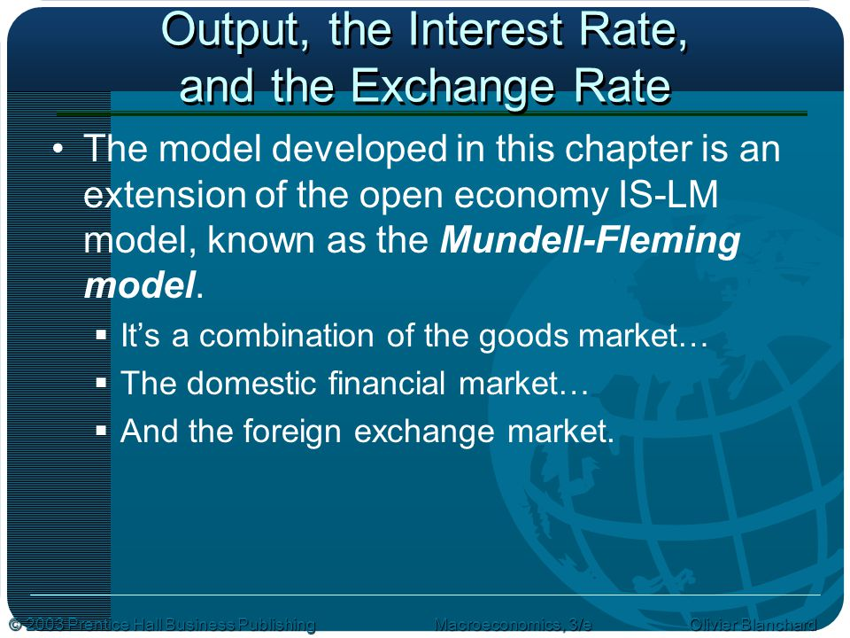 © 2003 Prentice Hall Business PublishingMacroeconomics, 3/e Olivier Blanchard Output, the Interest Rate, and the Exchange Rate The model developed in this chapter is an extension of the open economy IS-LM model, known as the Mundell-Fleming model.