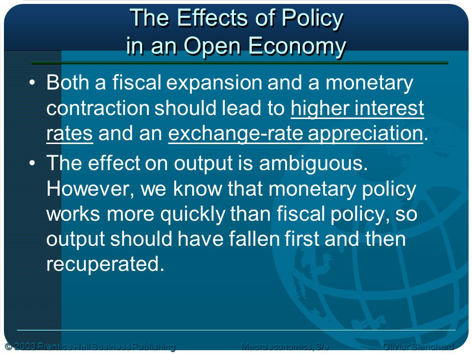 © 2003 Prentice Hall Business PublishingMacroeconomics, 3/e Olivier Blanchard The Effects of Policy in an Open Economy Both a fiscal expansion and a monetary contraction should lead to higher interest rates and an exchange-rate appreciation.