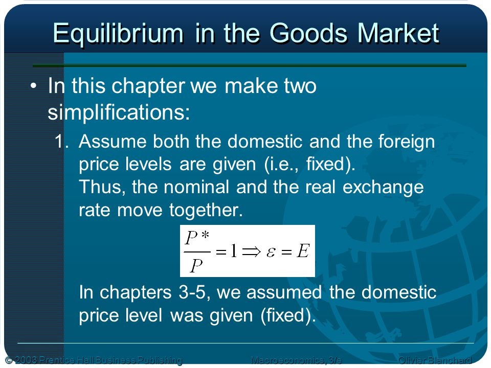 © 2003 Prentice Hall Business PublishingMacroeconomics, 3/e Olivier Blanchard Equilibrium in the Goods Market In this chapter we make two simplifications: 1.Assume both the domestic and the foreign price levels are given (i.e., fixed).