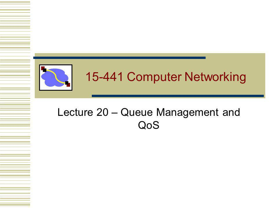 15-441 Computer Networking Lecture 20 – Queue Management and QoS