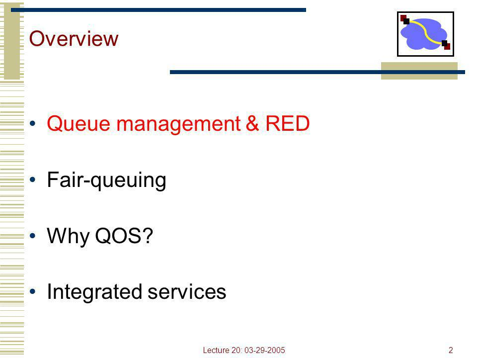 Lecture 20: 03-29-20052 Overview Queue management & RED Fair-queuing Why QOS? Integrated services