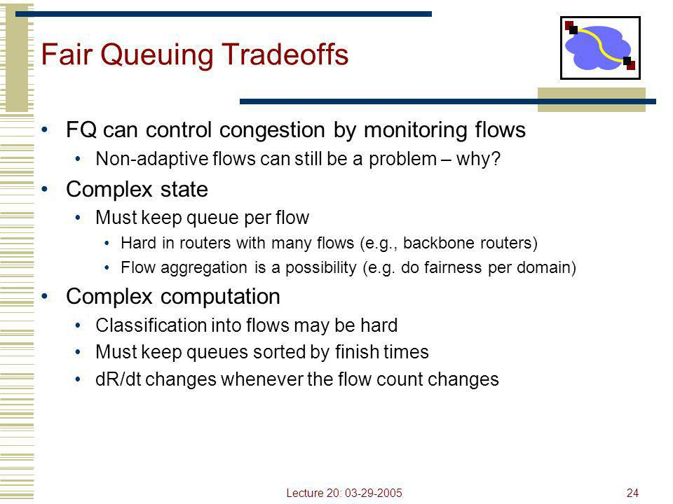 Lecture 20: 03-29-200524 Fair Queuing Tradeoffs FQ can control congestion by monitoring flows Non-adaptive flows can still be a problem – why? Complex