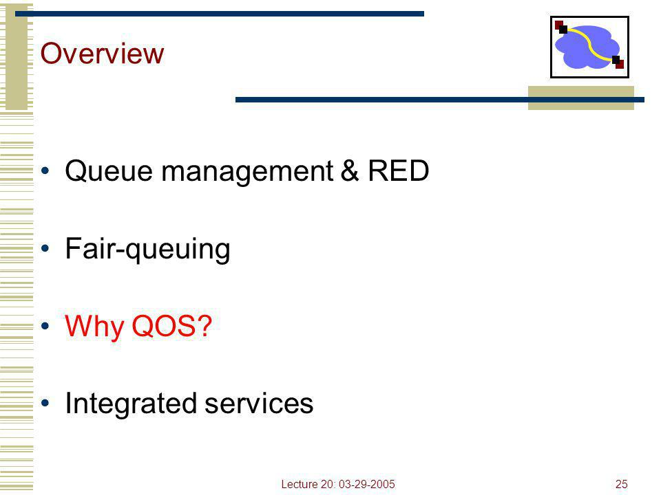Lecture 20: 03-29-200525 Overview Queue management & RED Fair-queuing Why QOS? Integrated services