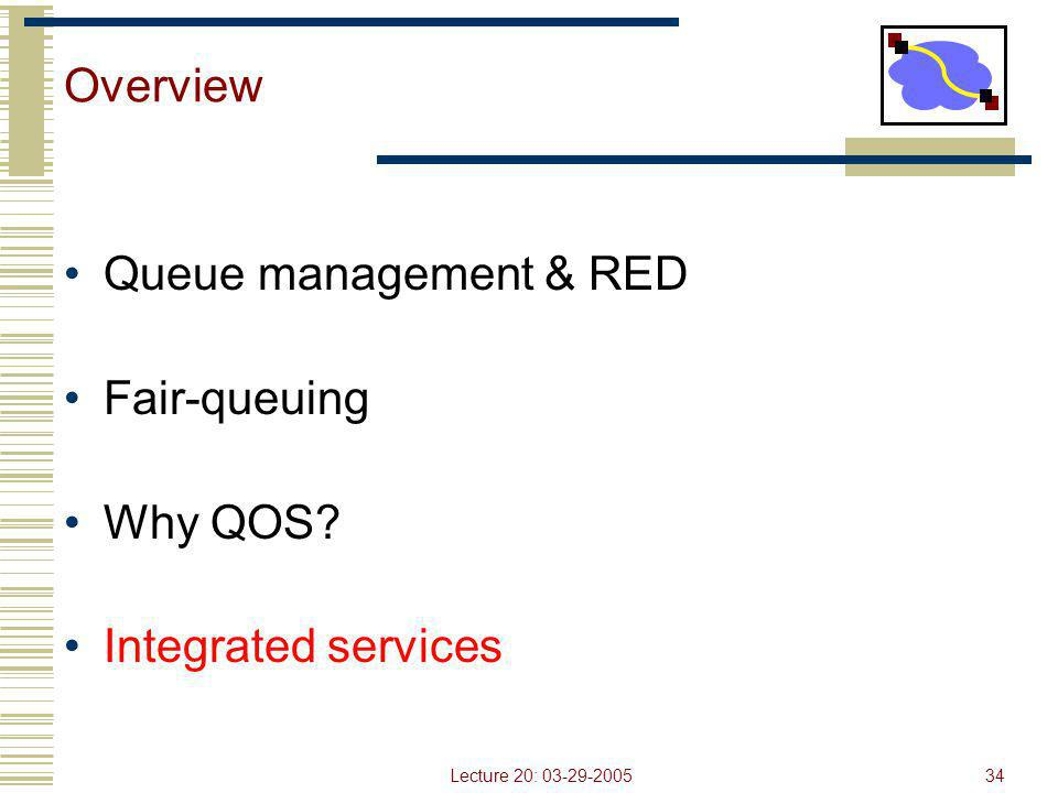 Lecture 20: 03-29-200534 Overview Queue management & RED Fair-queuing Why QOS? Integrated services