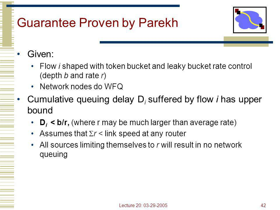 Lecture 20: 03-29-200542 Guarantee Proven by Parekh Given: Flow i shaped with token bucket and leaky bucket rate control (depth b and rate r) Network