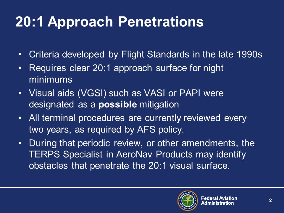 Federal Aviation Administration 2 20:1 Approach Penetrations Criteria developed by Flight Standards in the late 1990s Requires clear 20:1 approach surface for night minimums Visual aids (VGSI) such as VASI or PAPI were designated as a possible mitigation All terminal procedures are currently reviewed every two years, as required by AFS policy.
