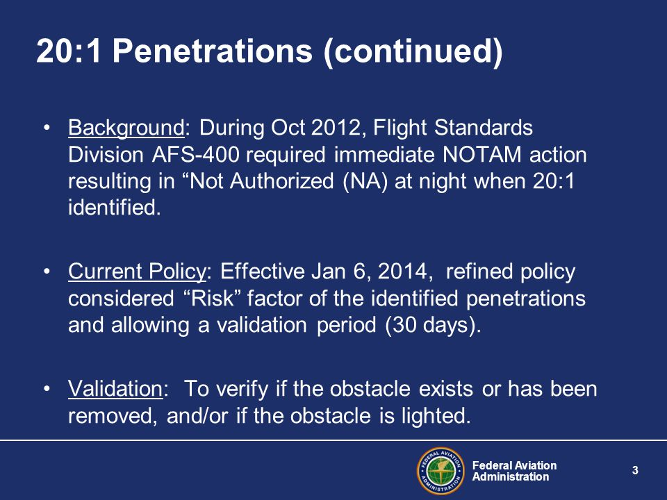 Federal Aviation Administration 3 20:1 Penetrations (continued) Background: During Oct 2012, Flight Standards Division AFS-400 required immediate NOTAM action resulting in Not Authorized (NA) at night when 20:1 identified.