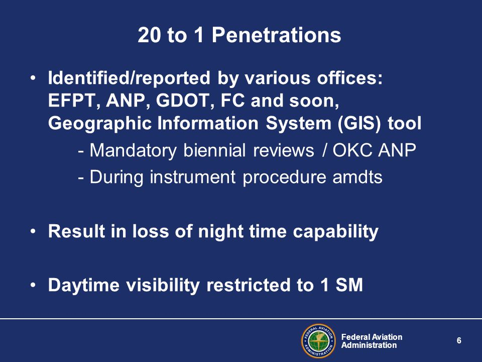 Federal Aviation Administration 6 20 to 1 Penetrations Identified/reported by various offices: EFPT, ANP, GDOT, FC and soon, Geographic Information System (GIS) tool - Mandatory biennial reviews / OKC ANP - During instrument procedure amdts Result in loss of night time capability Daytime visibility restricted to 1 SM