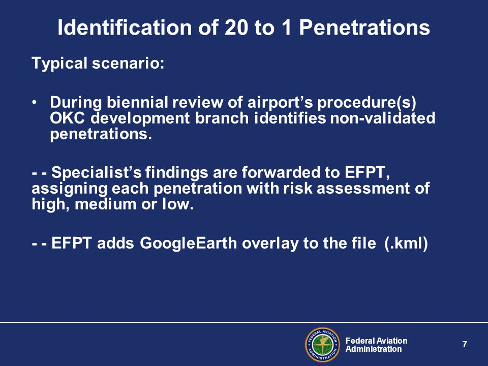 Federal Aviation Administration 7 Identification of 20 to 1 Penetrations Typical scenario: During biennial review of airport's procedure(s) OKC development branch identifies non-validated penetrations.