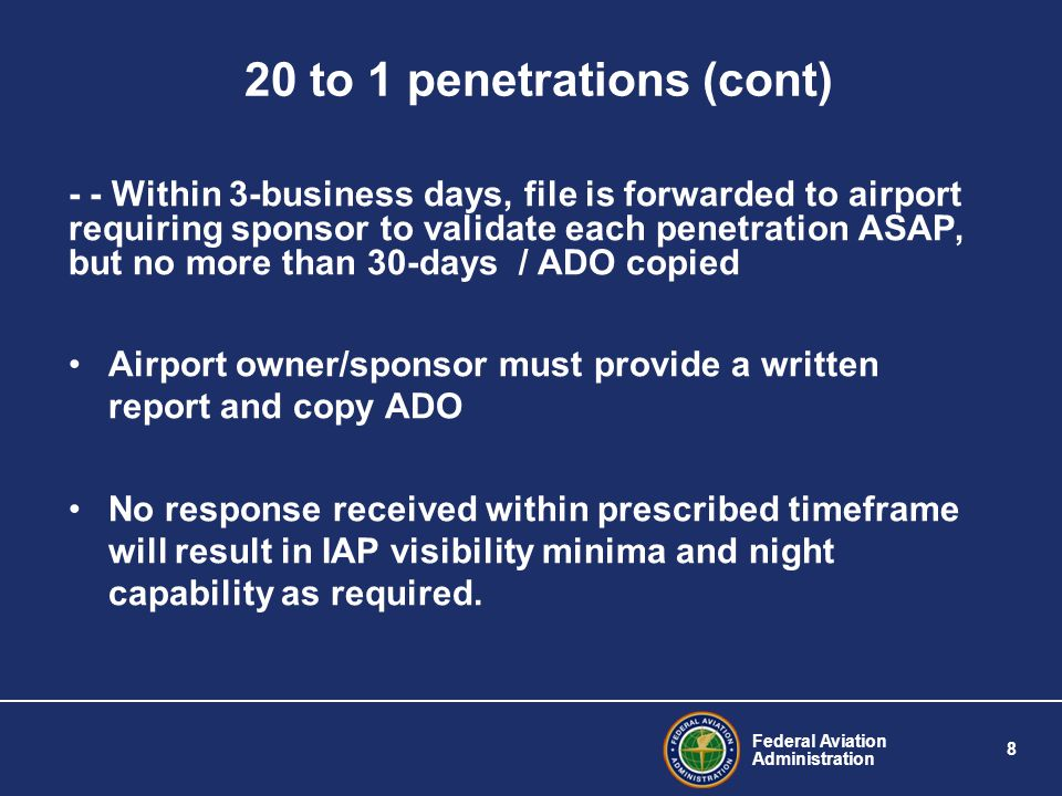 Federal Aviation Administration 8 20 to 1 penetrations (cont) - - Within 3-business days, file is forwarded to airport requiring sponsor to validate each penetration ASAP, but no more than 30-days / ADO copied Airport owner/sponsor must provide a written report and copy ADO No response received within prescribed timeframe will result in IAP visibility minima and night capability as required.