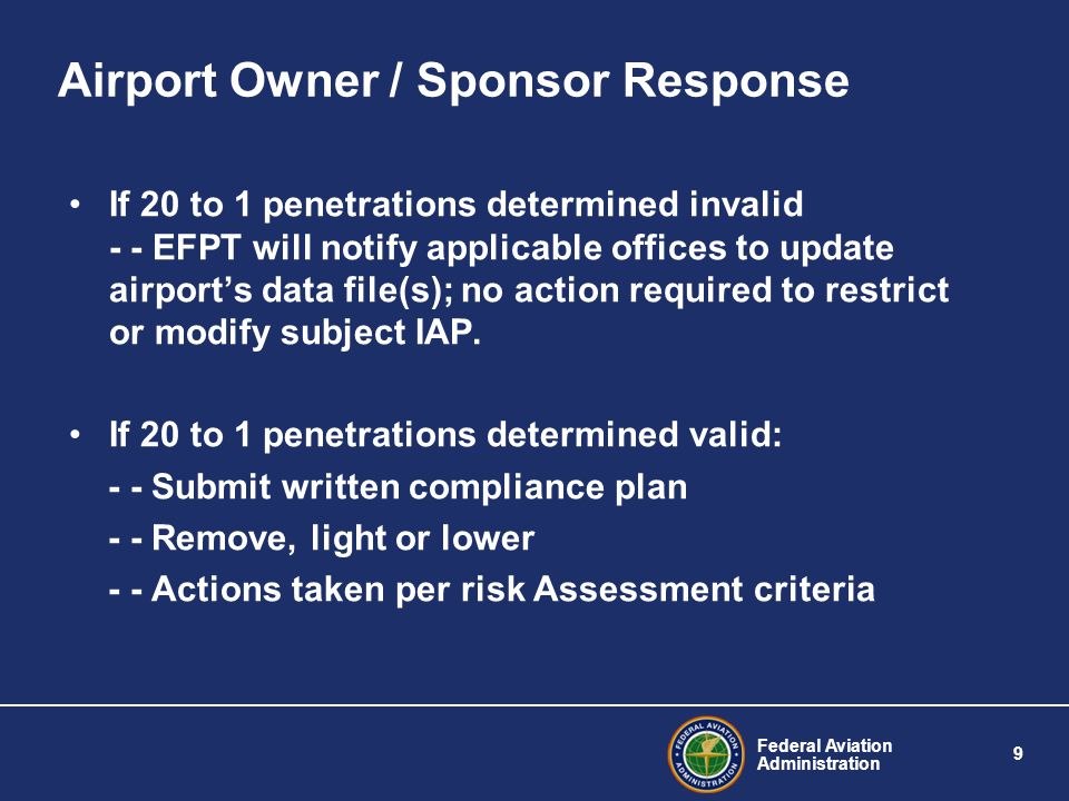 Federal Aviation Administration 9 Airport Owner / Sponsor Response If 20 to 1 penetrations determined invalid - - EFPT will notify applicable offices to update airport's data file(s); no action required to restrict or modify subject IAP.
