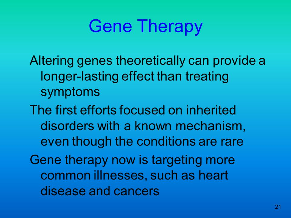21 Gene Therapy Altering genes theoretically can provide a longer-lasting effect than treating symptoms The first efforts focused on inherited disorders with a known mechanism, even though the conditions are rare Gene therapy now is targeting more common illnesses, such as heart disease and cancers