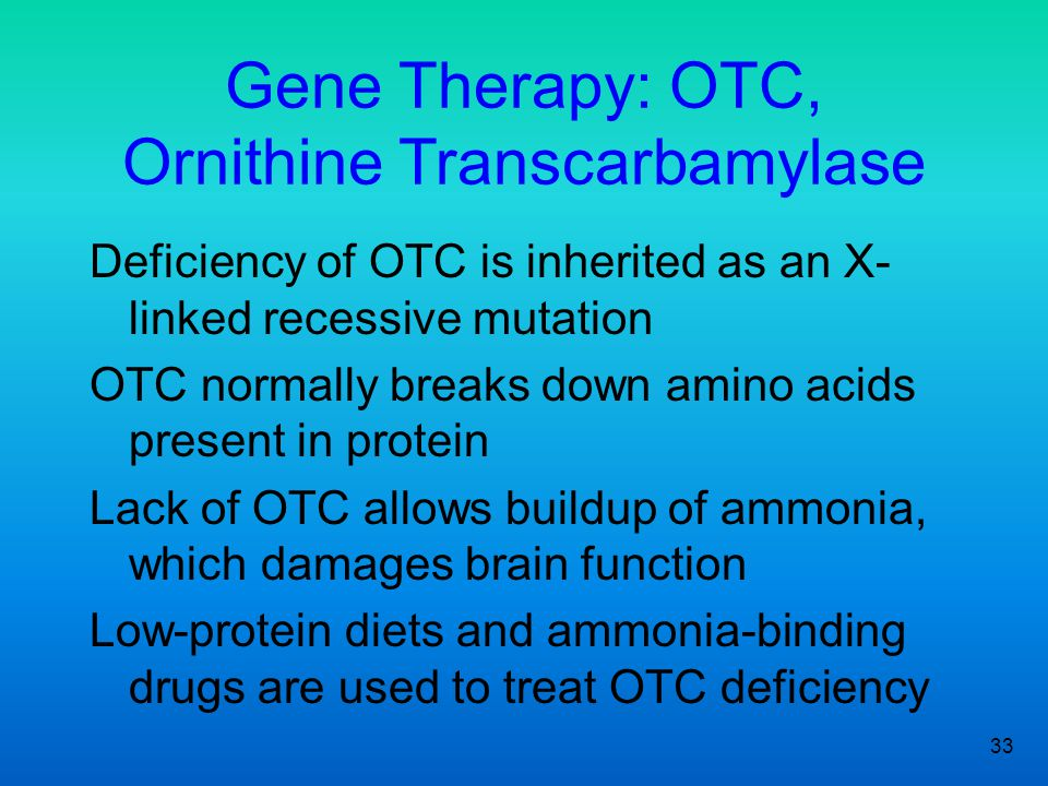33 Deficiency of OTC is inherited as an X- linked recessive mutation OTC normally breaks down amino acids present in protein Lack of OTC allows buildup of ammonia, which damages brain function Low-protein diets and ammonia-binding drugs are used to treat OTC deficiency Gene Therapy: OTC, Ornithine Transcarbamylase